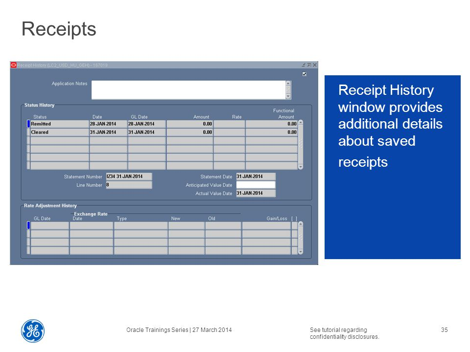 Receipts Receipt History window provides additional details about saved receipts Oracle Trainings Series | 27 March 2014See tutorial regarding confidentiality disclosures.