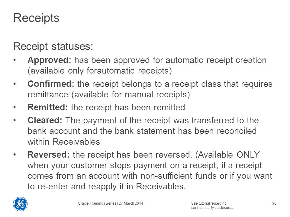 Receipts Receipt statuses: Approved: has been approved for automatic receipt creation (available only forautomatic receipts) Confirmed: the receipt belongs to a receipt class that requires remittance (available for manual receipts) Remitted: the receipt has been remitted Cleared: The payment of the receipt was transferred to the bank account and the bank statement has been reconciled within Receivables Reversed: the receipt has been reversed.