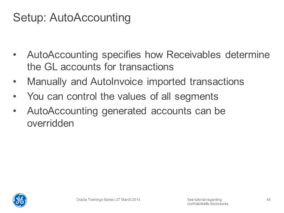 Setup: AutoAccounting AutoAccounting specifies how Receivables determine the GL accounts for transactions Manually and AutoInvoice imported transactions You can control the values of all segments AutoAccounting generated accounts can be overridden Oracle Trainings Series | 27 March 2014See tutorial regarding confidentiality disclosures.