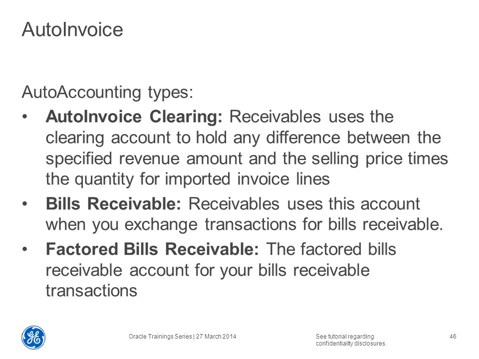 AutoInvoice AutoAccounting types: AutoInvoice Clearing: Receivables uses the clearing account to hold any difference between the specified revenue amount and the selling price times the quantity for imported invoice lines Bills Receivable: Receivables uses this account when you exchange transactions for bills receivable.