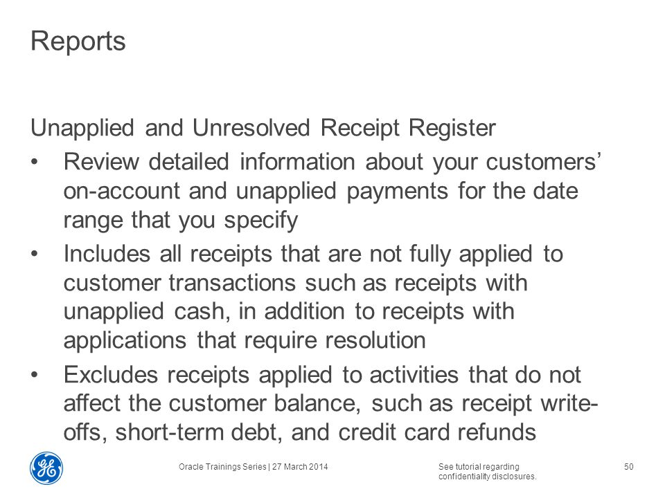 Reports Unapplied and Unresolved Receipt Register Review detailed information about your customers' on-account and unapplied payments for the date range that you specify Includes all receipts that are not fully applied to customer transactions such as receipts with unapplied cash, in addition to receipts with applications that require resolution Excludes receipts applied to activities that do not affect the customer balance, such as receipt write- offs, short-term debt, and credit card refunds Oracle Trainings Series | 27 March 2014See tutorial regarding confidentiality disclosures.
