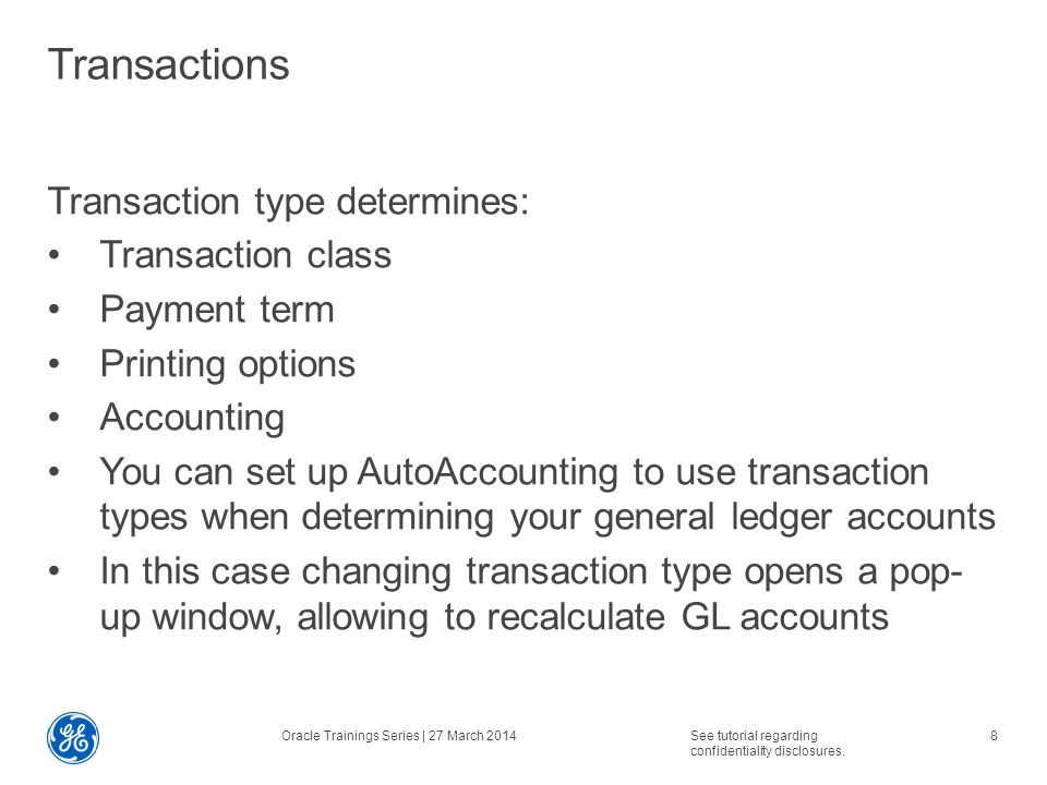 Reports Transaction Register Includes all transactions (such as invoices, credit memos, debit memos, chargebacks, deposits, and guarantees) that increase or decrease a customer's outstanding balance for a specified period including transactions that do not post or age Receivables groups and prints transactions by company, currency, and postable status Oracle Trainings Series | 27 March 2014See tutorial regarding confidentiality disclosures.