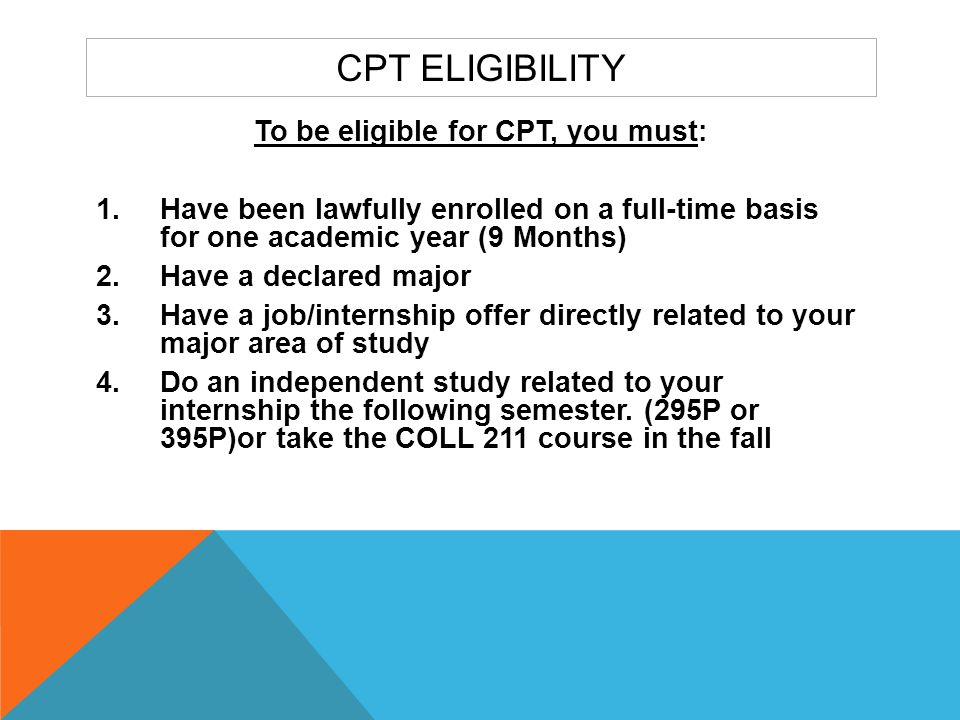 APPLICATION PROCESS FOR CPT  Obtain an offer letter from an employer  Complete CPT Application Form - available on the McCulloch Center website  Obtain faculty mentor signature and course information on the CPT Application if doing an independent study.