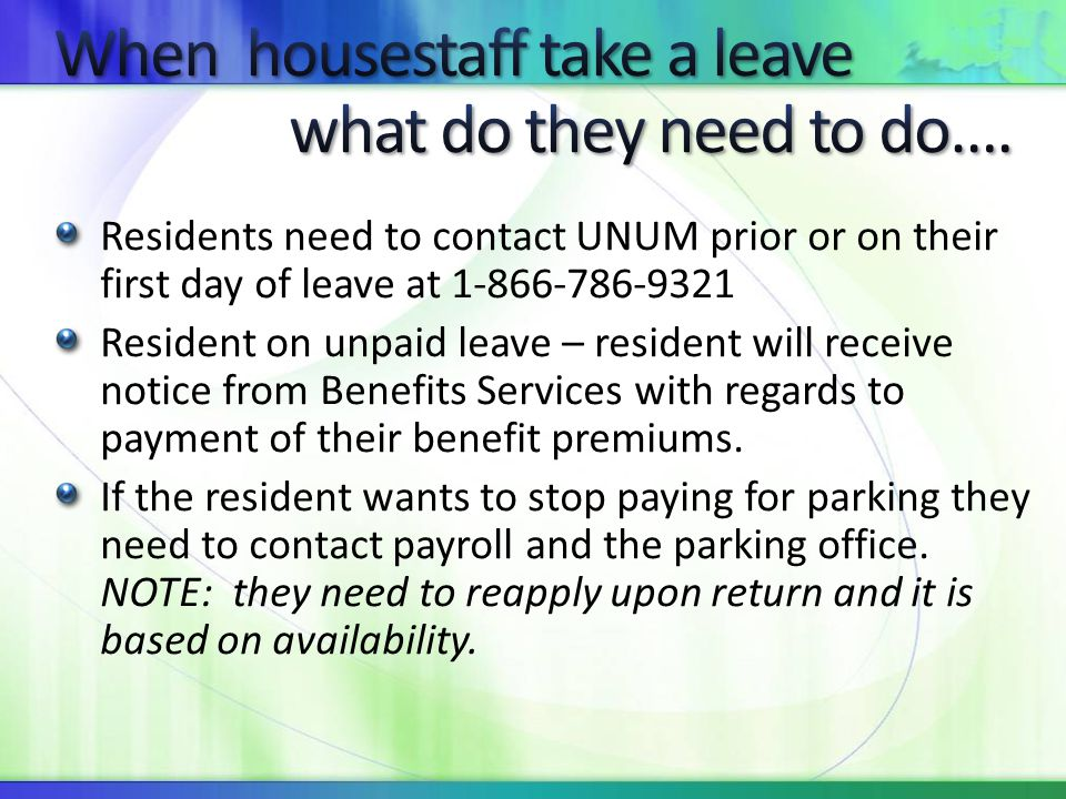Residents need to contact UNUM prior or on their first day of leave at 1-866-786-9321 Resident on unpaid leave – resident will receive notice from Ben