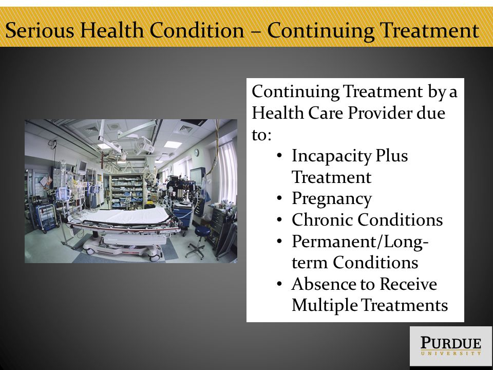 Serious Health Condition – Continuing Treatment Continuing Treatment by a Health Care Provider due to: Incapacity Plus Treatment Pregnancy Chronic Conditions Permanent/Long- term Conditions Absence to Receive Multiple Treatments