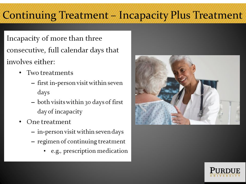 Continuing Treatment – Incapacity Plus Treatment Incapacity of more than three consecutive, full calendar days that involves either: Two treatments – first in-person visit within seven days – both visits within 30 days of first day of incapacity One treatment – in-person visit within seven days – regimen of continuing treatment e.g., prescription medication