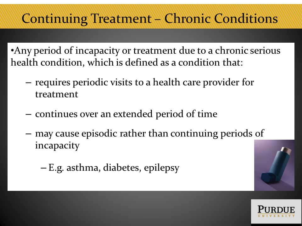 Continuing Treatment – Chronic Conditions Any period of incapacity or treatment due to a chronic serious health condition, which is defined as a condition that: – requires periodic visits to a health care provider for treatment – continues over an extended period of time – may cause episodic rather than continuing periods of incapacity – E.g.
