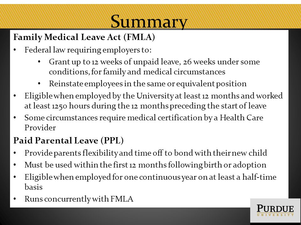 Summary Family Medical Leave Act (FMLA) Federal law requiring employers to: Grant up to 12 weeks of unpaid leave, 26 weeks under some conditions, for family and medical circumstances Reinstate employees in the same or equivalent position Eligible when employed by the University at least 12 months and worked at least 1250 hours during the 12 months preceding the start of leave Some circumstances require medical certification by a Health Care Provider Paid Parental Leave (PPL) Provide parents flexibility and time off to bond with their new child Must be used within the first 12 months following birth or adoption Eligible when employed for one continuous year on at least a half-time basis Runs concurrently with FMLA