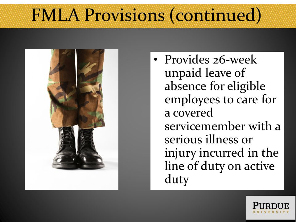 FMLA Provisions (continued) Provides 26-week unpaid leave of absence for eligible employees to care for a covered servicemember with a serious illness or injury incurred in the line of duty on active duty