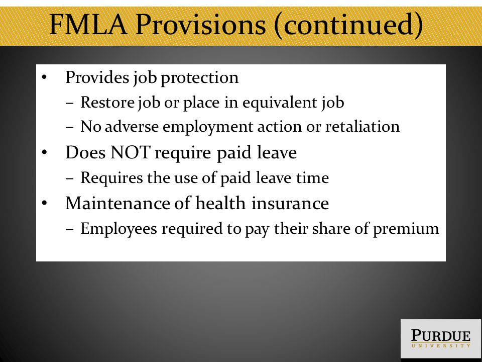 FMLA Provisions (continued) Provides job protection ‒ Restore job or place in equivalent job ‒ No adverse employment action or retaliation Does NOT require paid leave ‒ Requires the use of paid leave time Maintenance of health insurance ‒ Employees required to pay their share of premium