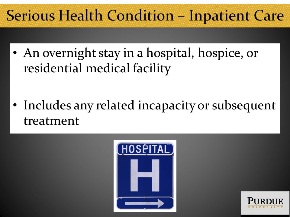 Serious Health Condition – Inpatient Care An overnight stay in a hospital, hospice, or residential medical facility Includes any related incapacity or subsequent treatment