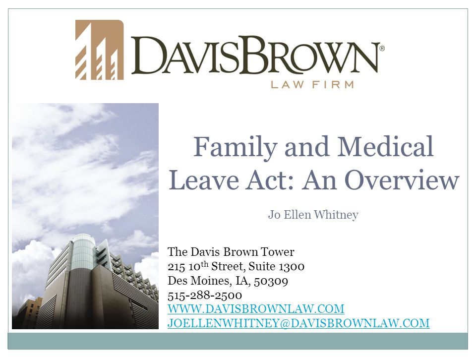 The Davis Brown Tower 215 10 th Street, Suite 1300 Des Moines, IA, 50309 515-288-2500 WWW.DAVISBROWNLAW.COM JOELLENWHITNEY@DAVISBROWNLAW.COM Family and Medical Leave Act: An Overview Jo Ellen Whitney
