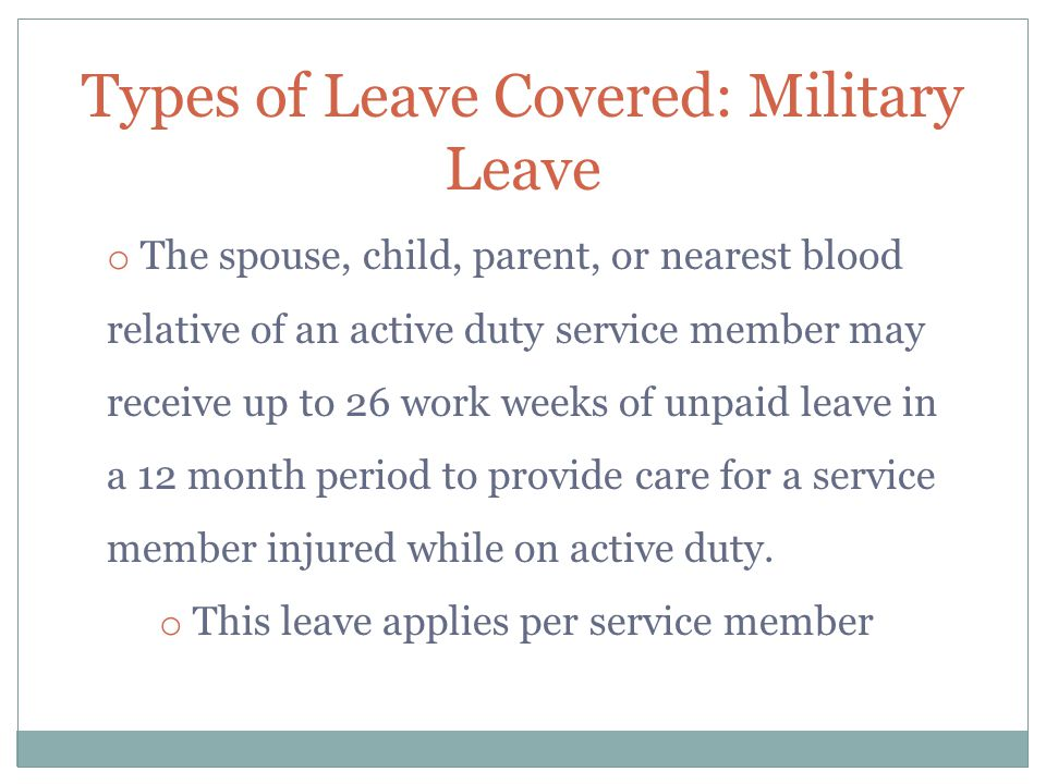 Types of Leave Covered: Military Leave o The spouse, child, parent, or nearest blood relative of an active duty service member may receive up to 26 work weeks of unpaid leave in a 12 month period to provide care for a service member injured while on active duty.