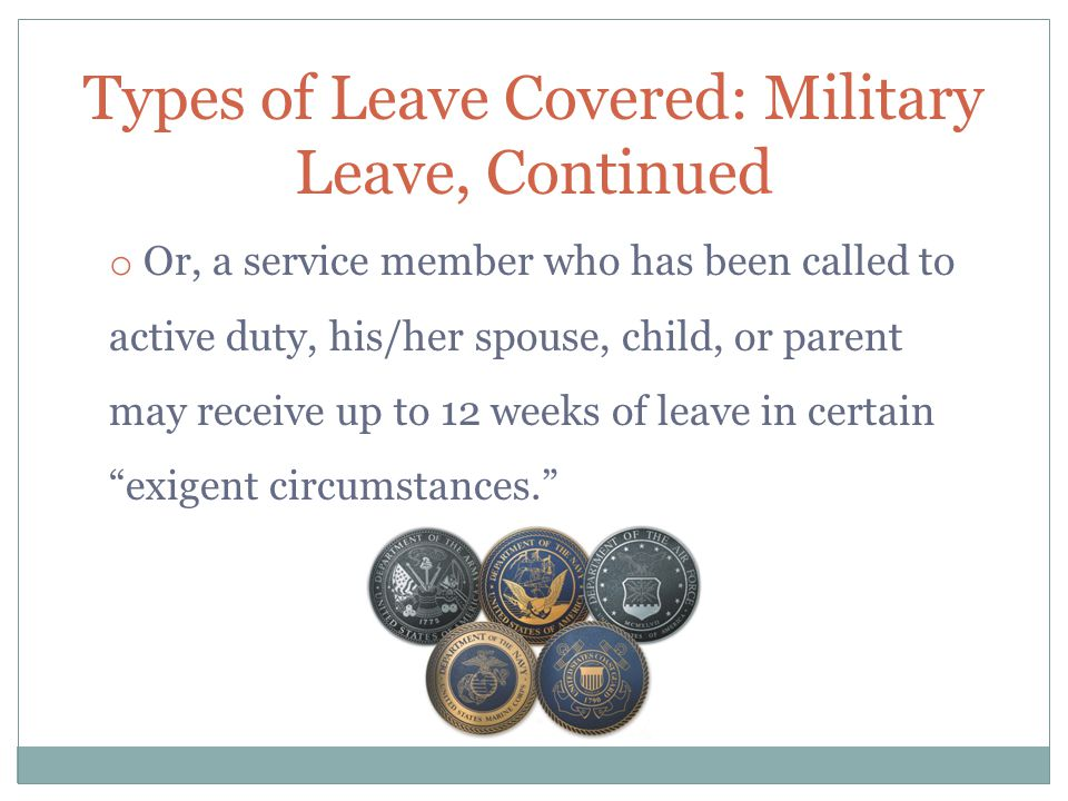 Types of Leave Covered: Military Leave, Continued o Or, a service member who has been called to active duty, his/her spouse, child, or parent may rece