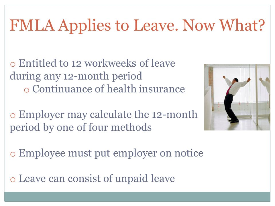 FMLA Applies to Leave. Now What? o Entitled to 12 workweeks of leave during any 12-month period o Continuance of health insurance o Employer may calcu
