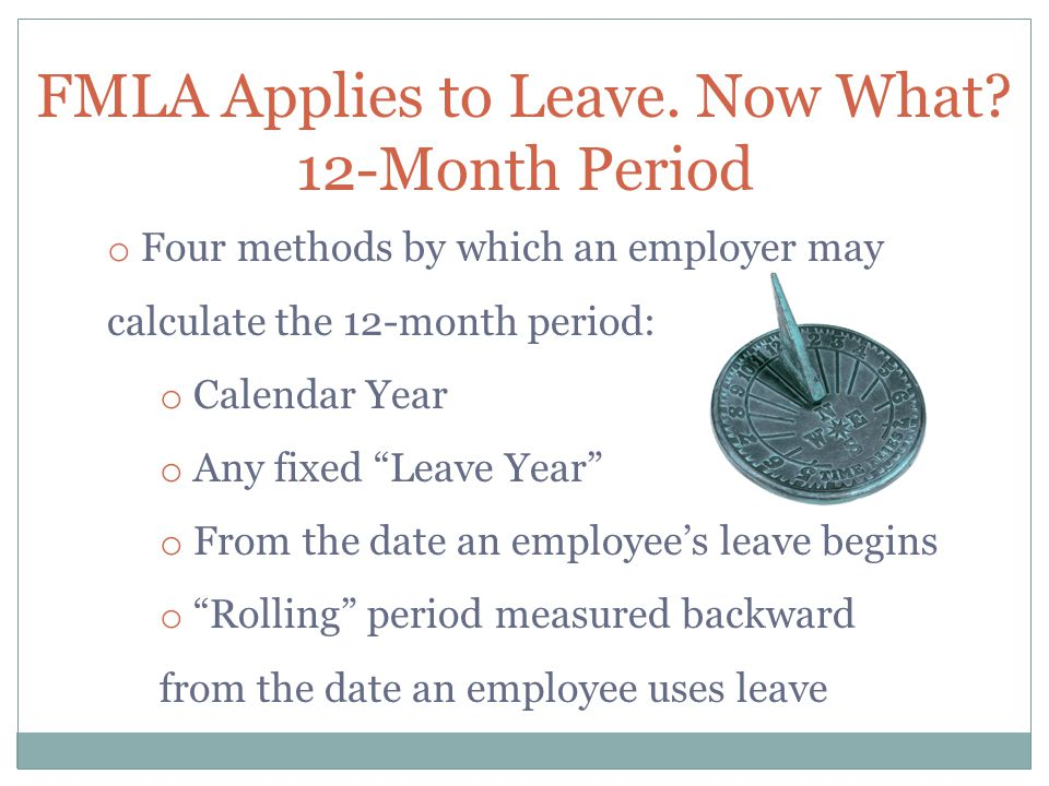 """FMLA Applies to Leave. Now What? 12-Month Period o Four methods by which an employer may calculate the 12-month period: o Calendar Year o Any fixed """"L"""