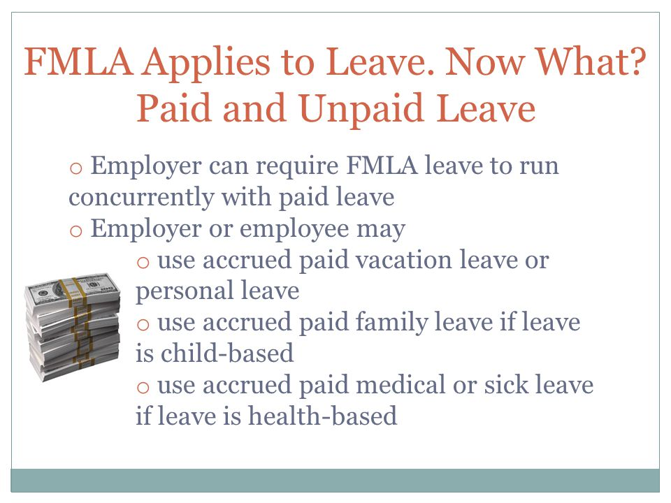 FMLA Applies to Leave. Now What? Paid and Unpaid Leave o Employer can require FMLA leave to run concurrently with paid leave o Employer or employee ma