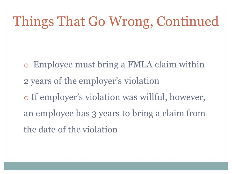 Things That Go Wrong, Continued o Employee must bring a FMLA claim within 2 years of the employer's violation o If employer's violation was willful, however, an employee has 3 years to bring a claim from the date of the violation