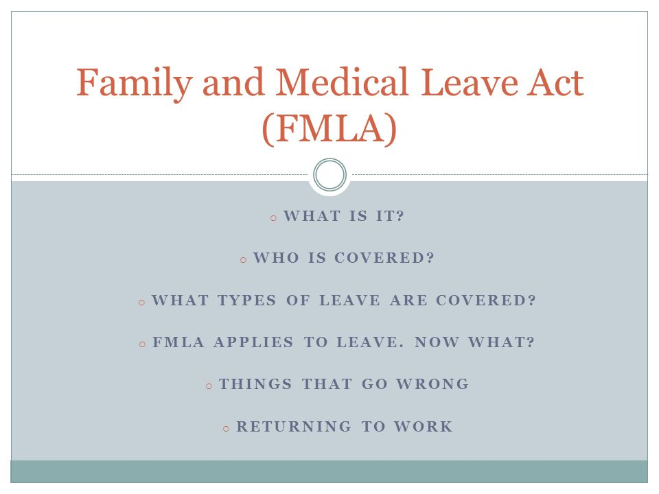 o WHAT IS IT? o WHO IS COVERED? o WHAT TYPES OF LEAVE ARE COVERED? o FMLA APPLIES TO LEAVE. NOW WHAT? o THINGS THAT GO WRONG o RETURNING TO WORK Famil
