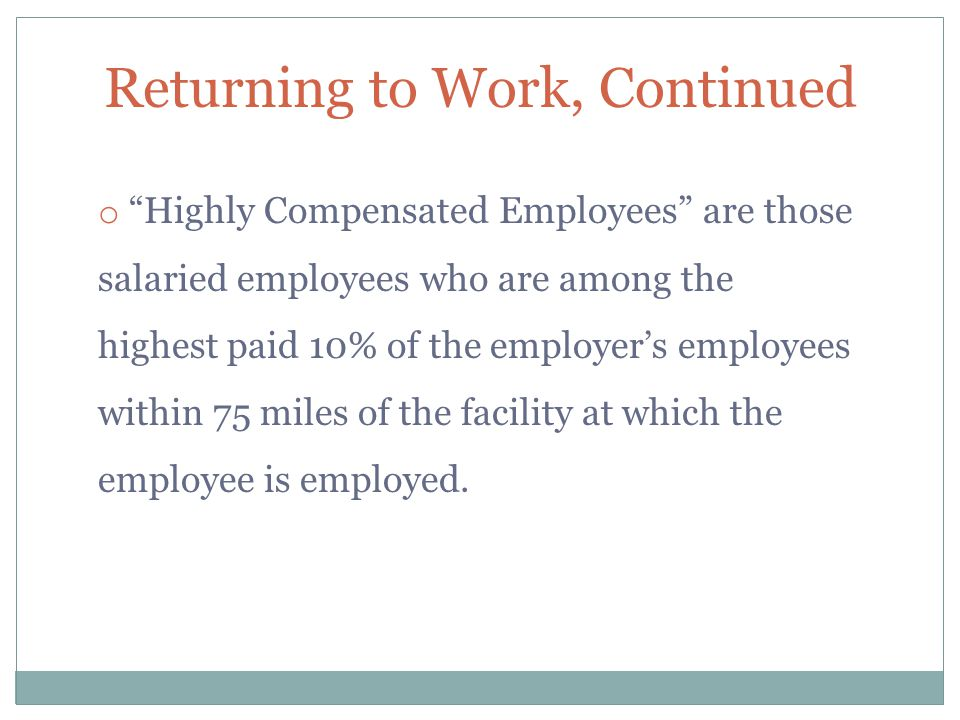 """Returning to Work, Continued o """"Highly Compensated Employees"""" are those salaried employees who are among the highest paid 10% of the employer's employ"""