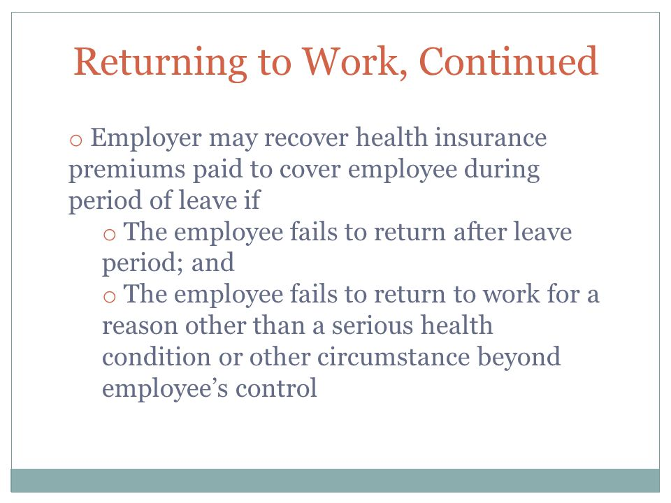 Returning to Work, Continued o Employer may recover health insurance premiums paid to cover employee during period of leave if o The employee fails to return after leave period; and o The employee fails to return to work for a reason other than a serious health condition or other circumstance beyond employee's control