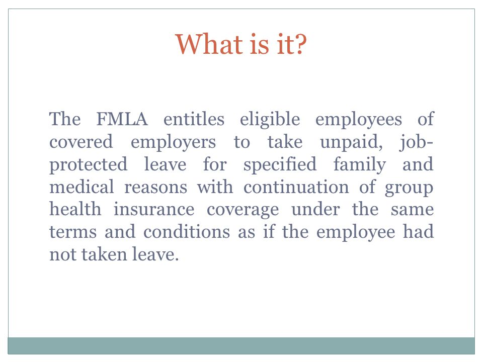 What is it? The FMLA entitles eligible employees of covered employers to take unpaid, job- protected leave for specified family and medical reasons wi