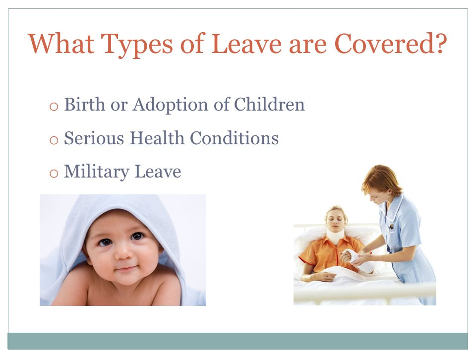 What Types of Leave are Covered? o Birth or Adoption of Children o Serious Health Conditions o Military Leave