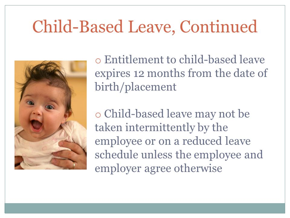 Child-Based Leave, Continued o Entitlement to child-based leave expires 12 months from the date of birth/placement o Child-based leave may not be taken intermittently by the employee or on a reduced leave schedule unless the employee and employer agree otherwise
