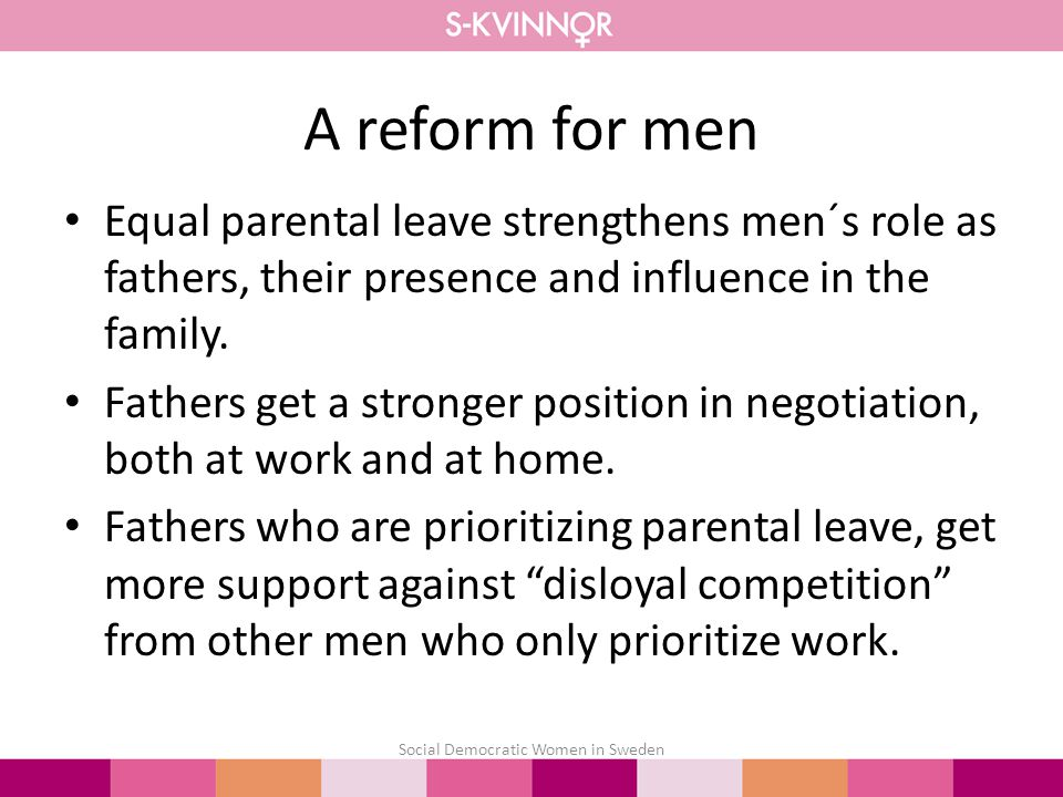 A reform for men Equal parental leave strengthens men´s role as fathers, their presence and influence in the family.