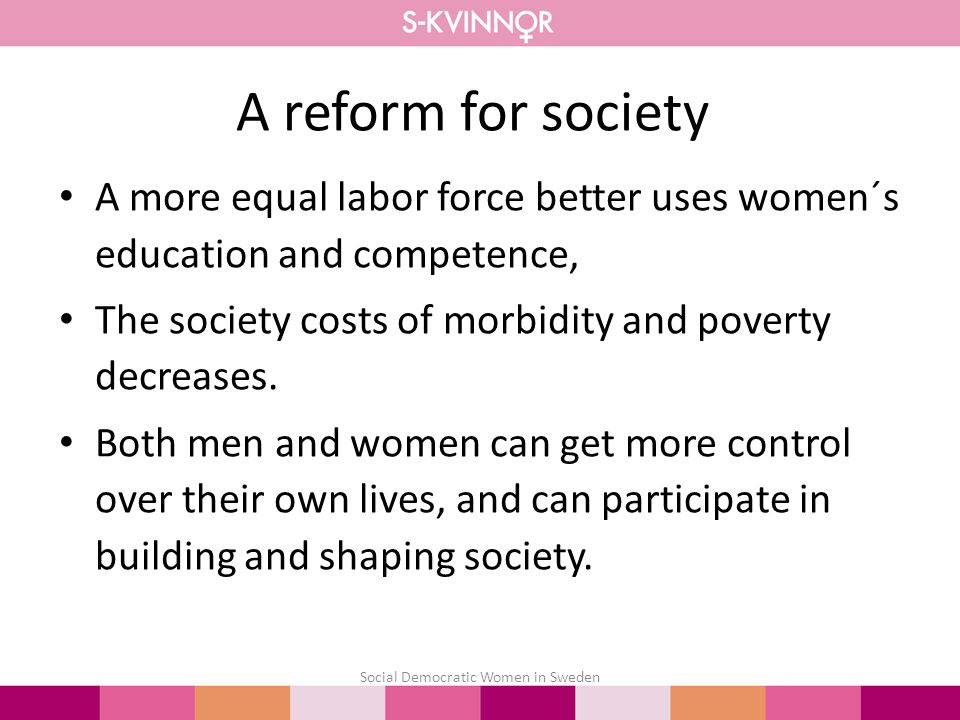 A reform for society Social Democratic Women in Sweden A more equal labor force better uses women´s education and competence, The society costs of morbidity and poverty decreases.