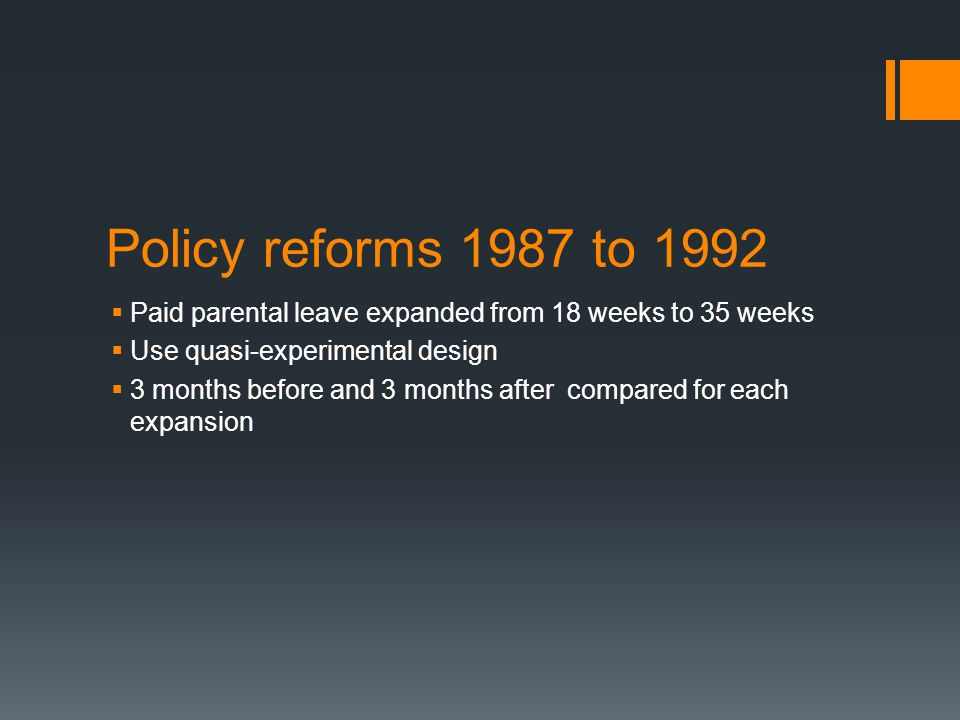 Policy reforms 1987 to 1992  Paid parental leave expanded from 18 weeks to 35 weeks  Use quasi-experimental design  3 months before and 3 months after compared for each expansion
