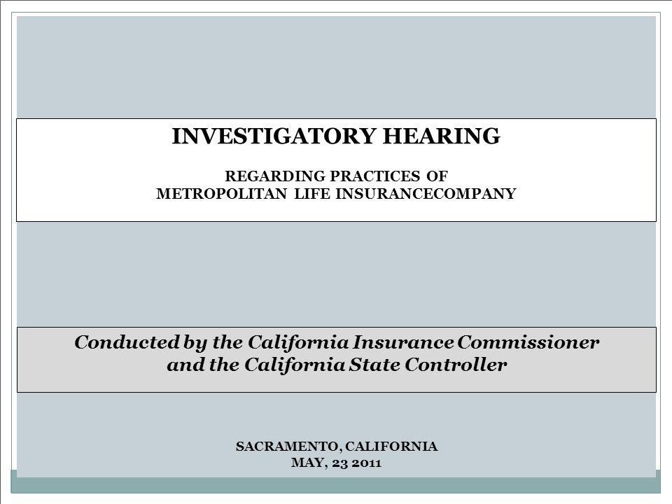 SACRAMENTO, CALIFORNIA MAY, 23 2011 INVESTIGATORY HEARING REGARDING PRACTICES OF METROPOLITAN LIFE INSURANCECOMPANY Conducted by the California Insurance Commissioner and the California State Controller