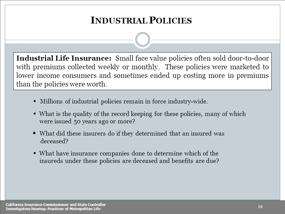 20 California Insurance Commissioner and State Controller Investigatory Hearing: Practices of Metropolitan Life I NDUSTRIAL P OLICIES Industrial Life Insurance: Small face value policies often sold door-to-door with premiums collected weekly or monthly.