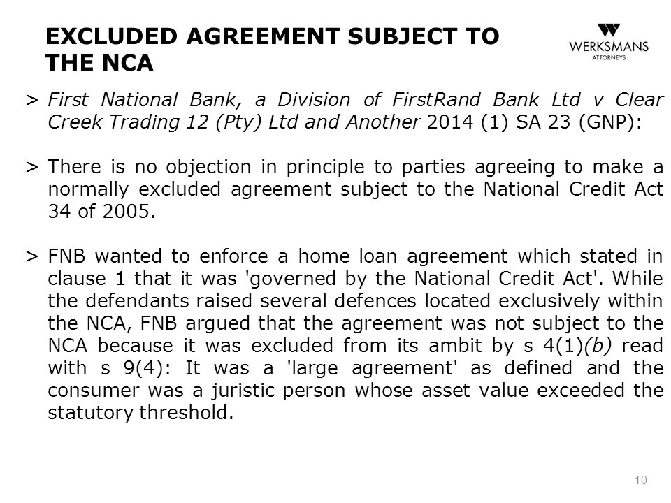 EXCLUDED AGREEMENT SUBJECT TO THE NCA > First National Bank, a Division of FirstRand Bank Ltd v Clear Creek Trading 12 (Pty) Ltd and Another 2014 (1) SA 23 (GNP): > There is no objection in principle to parties agreeing to make a normally excluded agreement subject to the National Credit Act 34 of 2005.