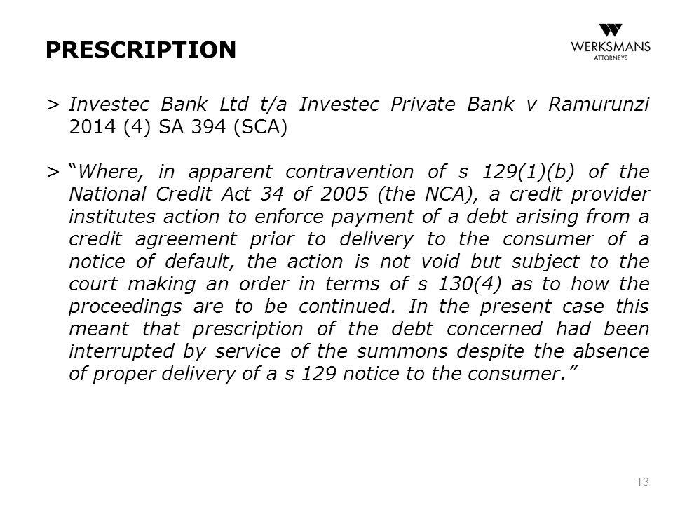 "PRESCRIPTION > Investec Bank Ltd t/a Investec Private Bank v Ramurunzi 2014 (4) SA 394 (SCA) > ""Where, in apparent contravention of s 129(1)(b) of the"