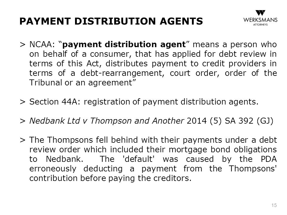 PAYMENT DISTRIBUTION AGENTS > NCAA: payment distribution agent means a person who on behalf of a consumer, that has applied for debt review in terms of this Act, distributes payment to credit providers in terms of a debt-rearrangement, court order, order of the Tribunal or an agreement > Section 44A: registration of payment distribution agents.