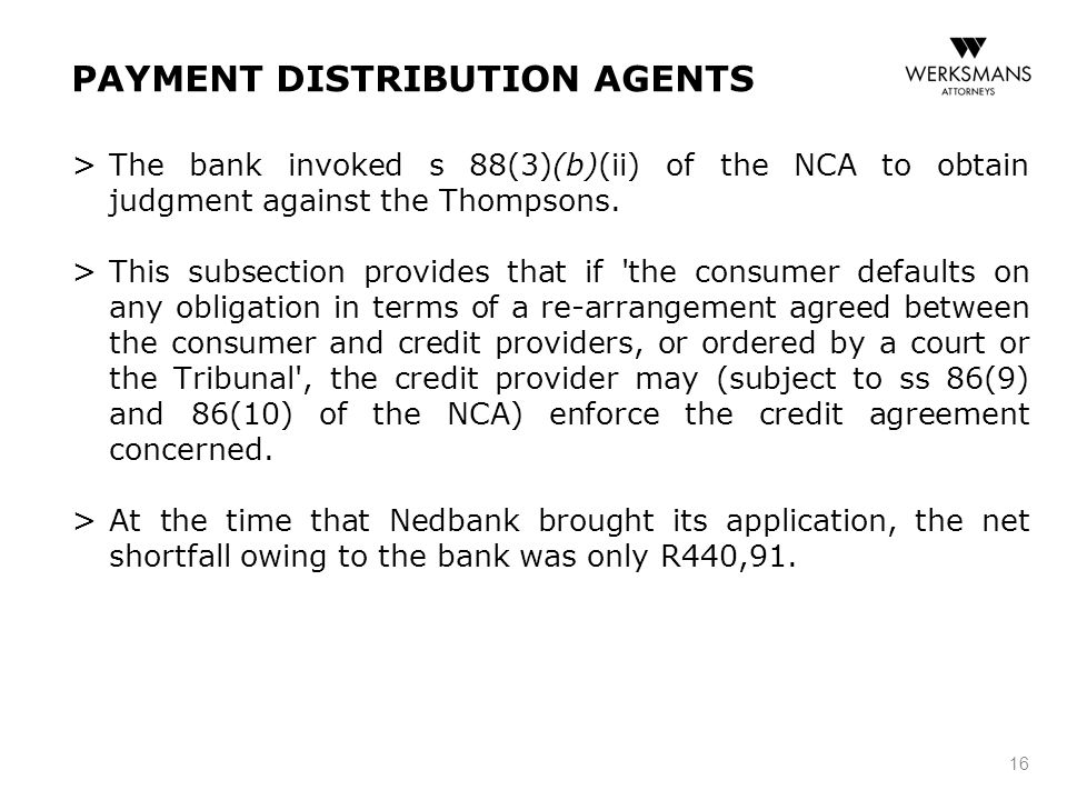 PAYMENT DISTRIBUTION AGENTS > The bank invoked s 88(3)(b)(ii) of the NCA to obtain judgment against the Thompsons. > This subsection provides that if