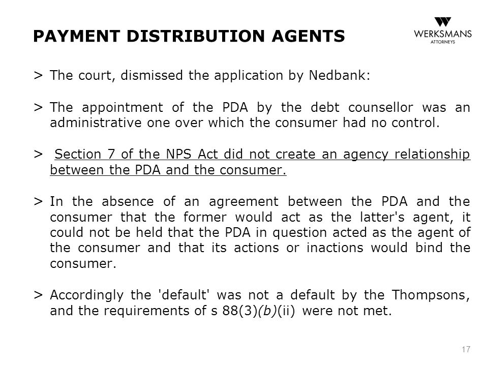 PAYMENT DISTRIBUTION AGENTS > The court, dismissed the application by Nedbank: > The appointment of the PDA by the debt counsellor was an administrative one over which the consumer had no control.