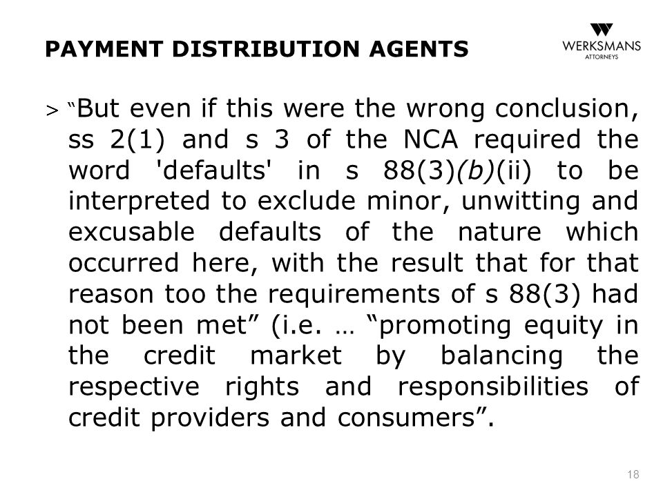 PAYMENT DISTRIBUTION AGENTS > But even if this were the wrong conclusion, ss 2(1) and s 3 of the NCA required the word defaults in s 88(3)(b)(ii) to be interpreted to exclude minor, unwitting and excusable defaults of the nature which occurred here, with the result that for that reason too the requirements of s 88(3) had not been met (i.e.