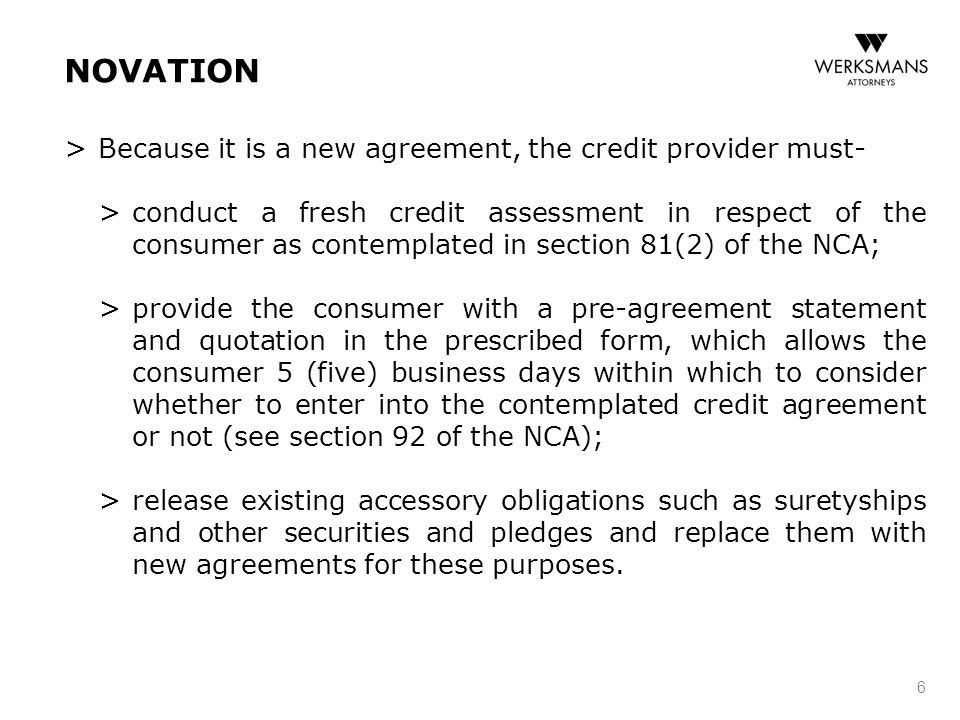 NOVATION > Because it is a new agreement, the credit provider must- > conduct a fresh credit assessment in respect of the consumer as contemplated in section 81(2) of the NCA; > provide the consumer with a pre-agreement statement and quotation in the prescribed form, which allows the consumer 5 (five) business days within which to consider whether to enter into the contemplated credit agreement or not (see section 92 of the NCA); > release existing accessory obligations such as suretyships and other securities and pledges and replace them with new agreements for these purposes.