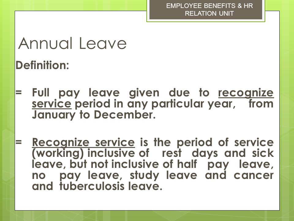 Annual Leave Definition: = Full pay leave given due to recognize service period in any particular year, from January to December. = Recognize service