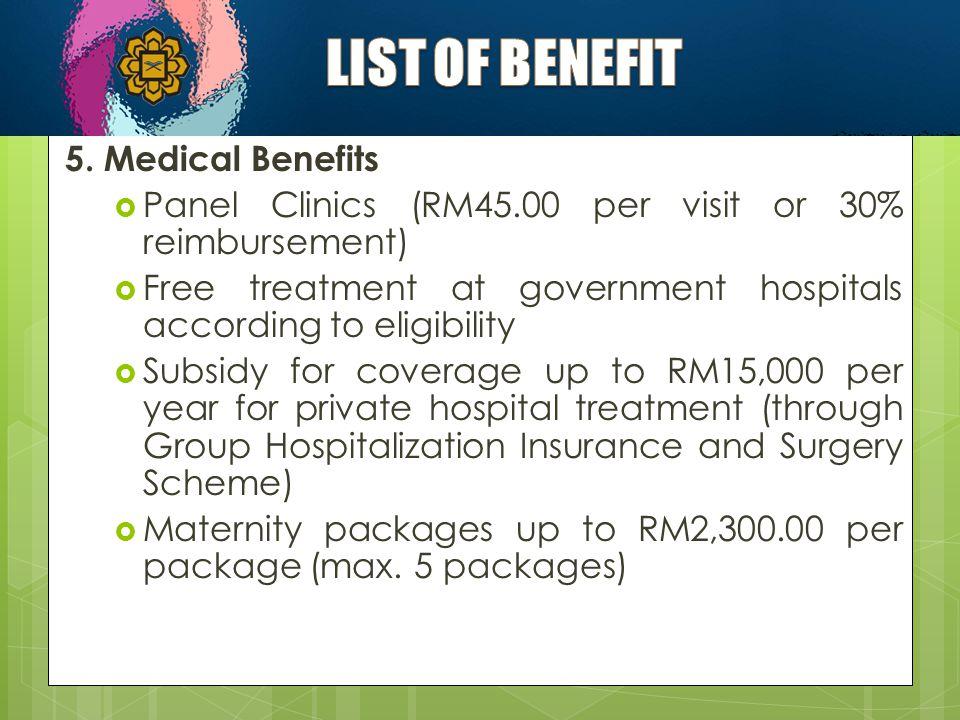 5. Medical Benefits  Panel Clinics (RM45.00 per visit or 30% reimbursement)  Free treatment at government hospitals according to eligibility  Subsi
