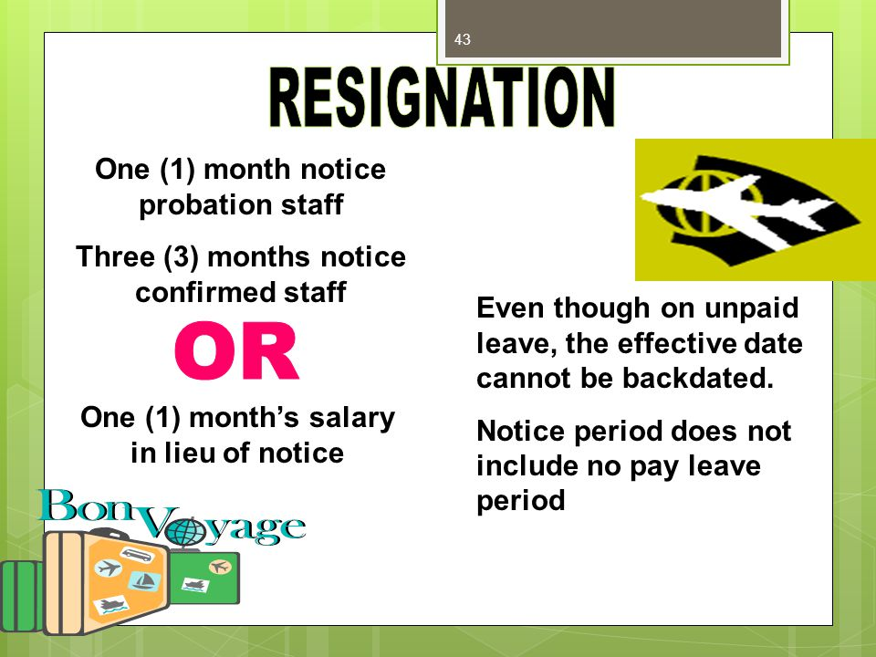 43 One (1) month notice probation staff Three (3) months notice confirmed staff One (1) month's salary in lieu of notice Even though on unpaid leave,