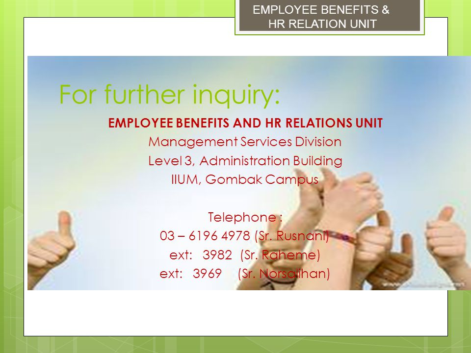 For further inquiry: EMPLOYEE BENEFITS AND HR RELATIONS UNIT Management Services Division Level 3, Administration Building IIUM, Gombak Campus Telepho