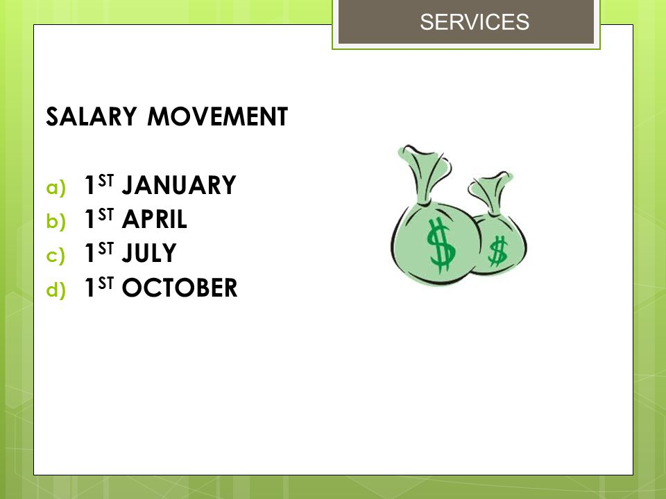 SALARY MOVEMENT a) 1 ST JANUARY b) 1 ST APRIL c) 1 ST JULY d) 1 ST OCTOBER SERVICES