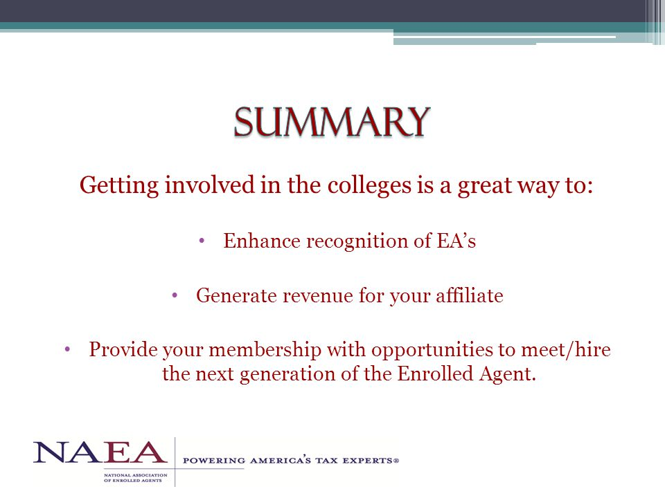 Getting involved in the colleges is a great way to: Enhance recognition of EA's Generate revenue for your affiliate Provide your membership with opportunities to meet/hire the next generation of the Enrolled Agent.