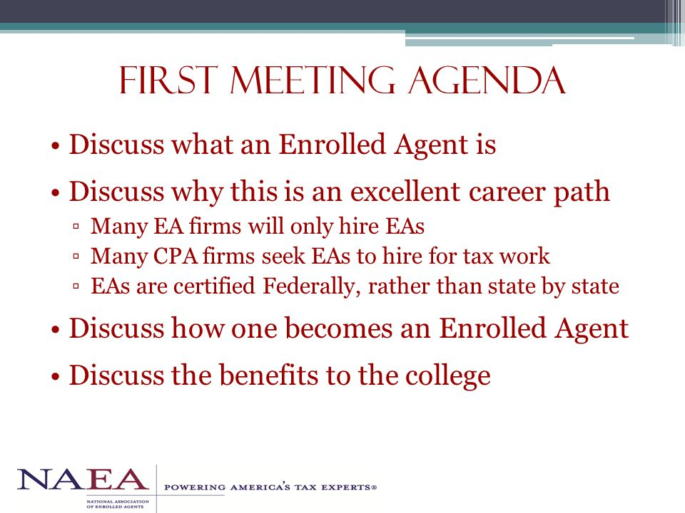 First Meeting Agenda Discuss what an Enrolled Agent is Discuss why this is an excellent career path ▫Many EA firms will only hire EAs ▫Many CPA firms seek EAs to hire for tax work ▫EAs are certified Federally, rather than state by state Discuss how one becomes an Enrolled Agent Discuss the benefits to the college