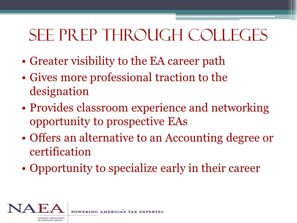 SEE Prep through Colleges Greater visibility to the EA career path Gives more professional traction to the designation Provides classroom experience and networking opportunity to prospective EAs Offers an alternative to an Accounting degree or certification Opportunity to specialize early in their career