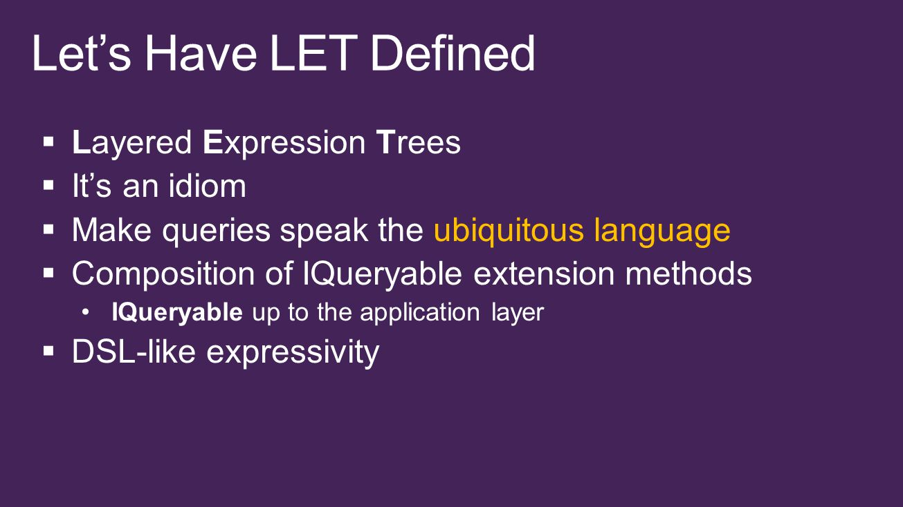  Layered Expression Trees  It's an idiom  Make queries speak the ubiquitous language  Composition of IQueryable extension methods IQueryable up to