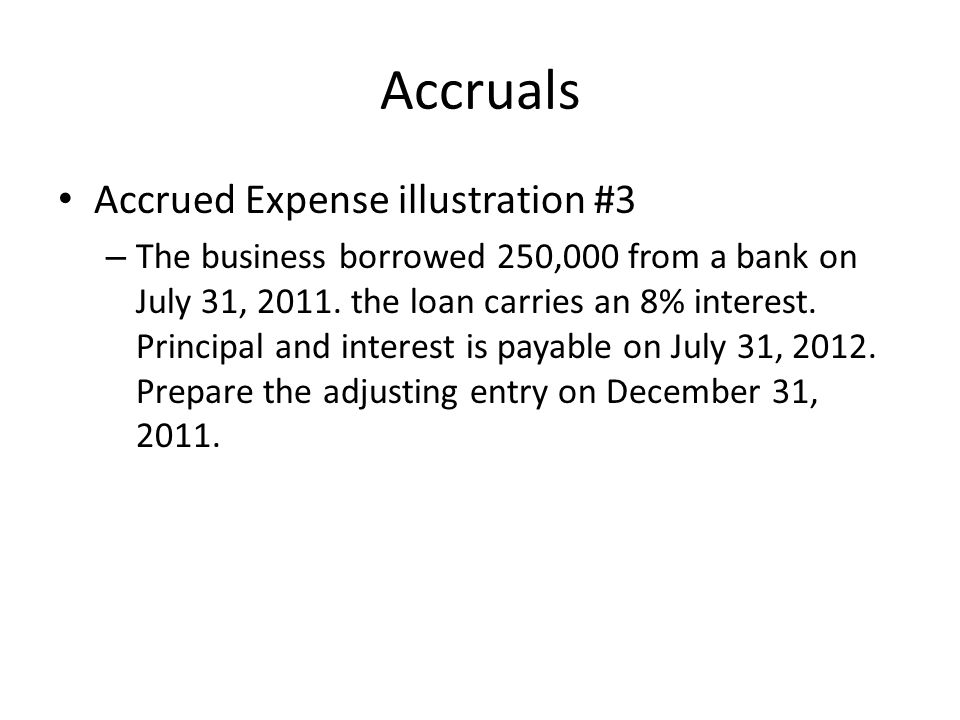 Accruals Accrued Expense illustration #3 – The business borrowed 250,000 from a bank on July 31, 2011. the loan carries an 8% interest. Principal and